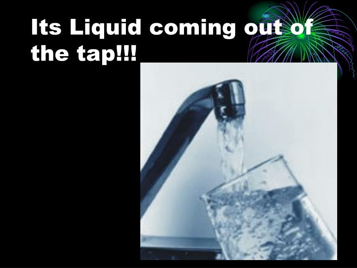 Its Liquid coming out of the tap!!!