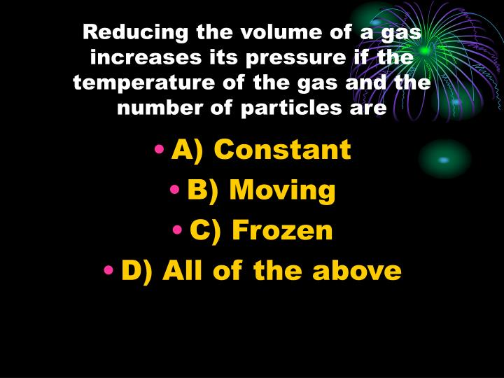Reducing the volume of a gas increases its pressure if the temperature of the gas and the number of particles are