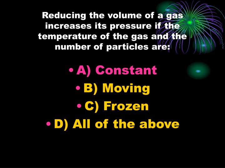 Reducing the volume of a gas increases its pressure if the temperature of the gas and the number of particles are: