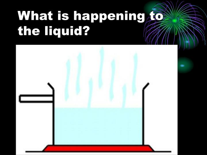 What is happening to the liquid?