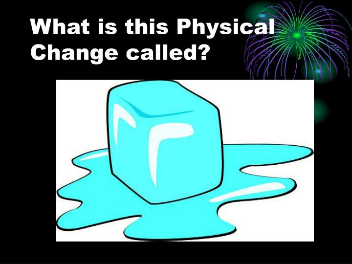 What is this Physical Change called?