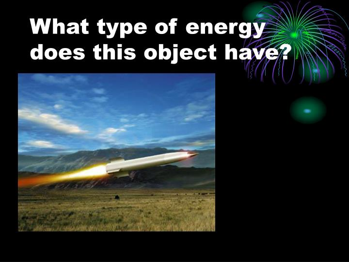 What type of energy does this object have?