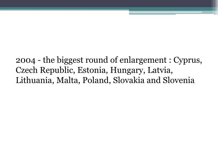 2004 - the biggest round of enlargement : Cyprus, Czech Republic, Estonia, Hungary, Latvia, Lithuania, Malta, Poland, Slovakia and Slovenia