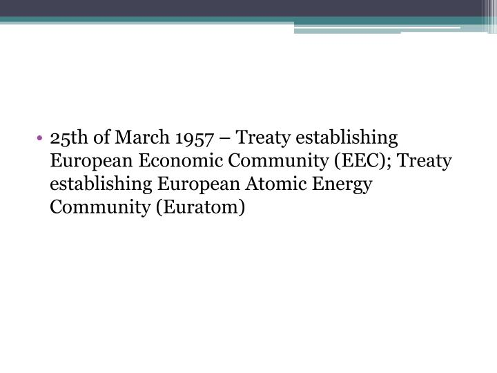 25th of March 1957 – Treaty establishing European Economic Community (EEC); Treaty establishing European Atomic Energy Community (Euratom)