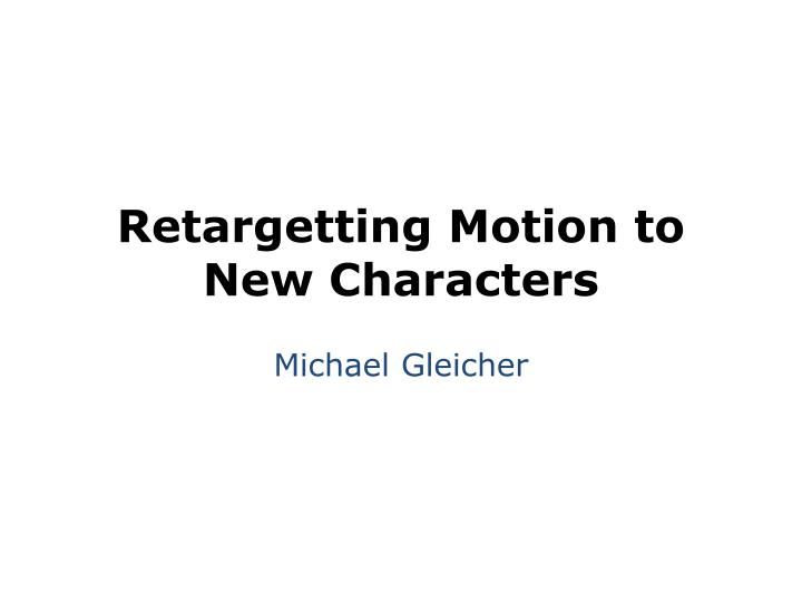 Retargetting Motion to New Characters