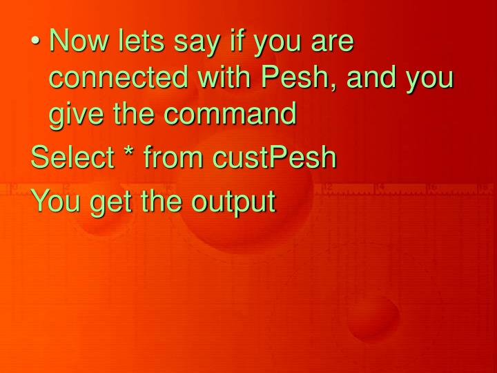 Now lets say if you are connected with Pesh, and you give the command