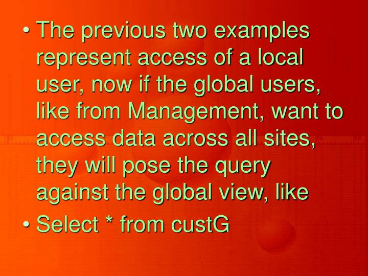 The previous two examples represent access of a local user, now if the global users, like from Management, want to access data across all sites, they will pose the query against the global view, like