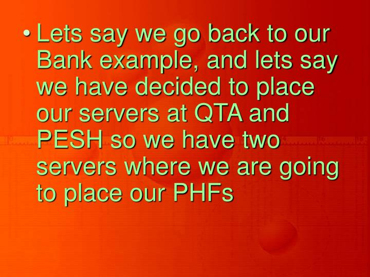 Lets say we go back to our Bank example, and lets say we have decided to place our servers at QTA and PESH so we have two servers where we are going to place our PHFs
