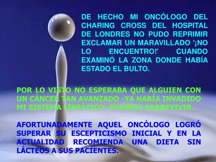 DE HECHO MI ONCÓLOGO DEL CHARING CROSS DEL HOSPITAL DE LONDRES NO PUDO REPRIMIR EXCLAMAR UN MARAVILLADO '¡NO LO ENCUENTRO!' CUANDO EXAMINÓ LA ZONA DONDE HABÍA ESTADO EL BULTO.
