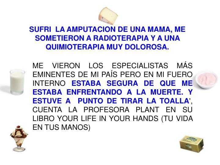 SUFRI  LA AMPUTACION DE UNA MAMA, ME SOMETIERON A RADIOTERAPIA Y A UNA QUIMIOTERAPIA MUY DOLOROSA.