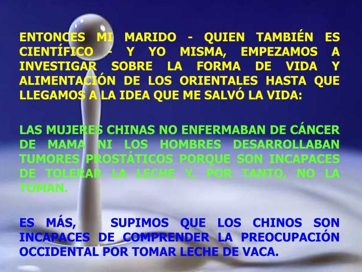 ENTONCES MI MARIDO - QUIEN TAMBIÉN ES CIENTÍFICO - Y YO MISMA, EMPEZAMOS A INVESTIGAR SOBRE LA FORMA DE VIDA Y ALIMENTACIÓN DE LOS ORIENTALES HASTA QUE LLEGAMOS A LA IDEA QUE ME SALVÓ LA VIDA: