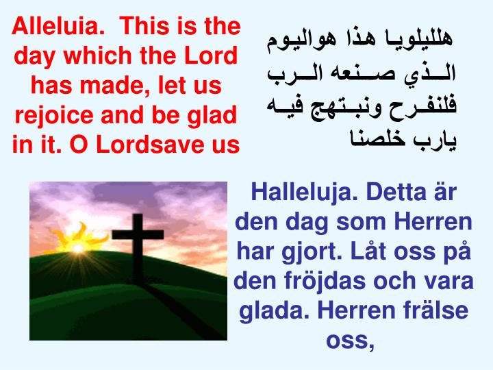 Alleluia.  This is the day which the Lord has made, let us rejoice and be glad in it. O Lordsave us