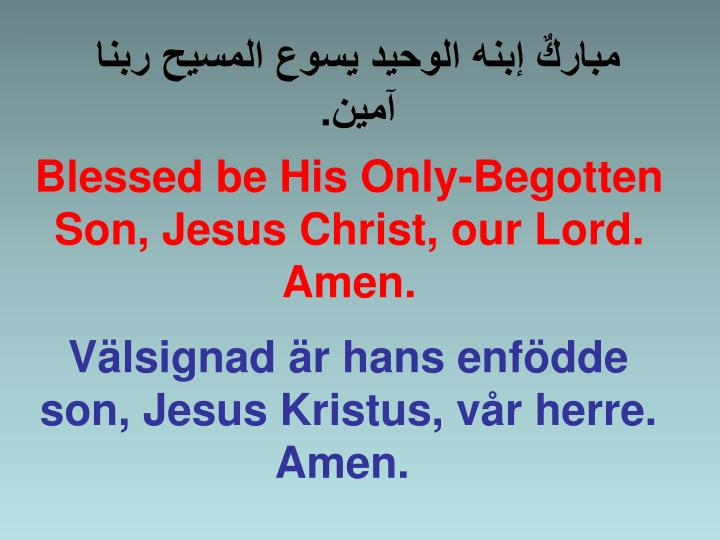 Blessed be His Only-Begotten Son, Jesus Christ, our Lord. Amen.