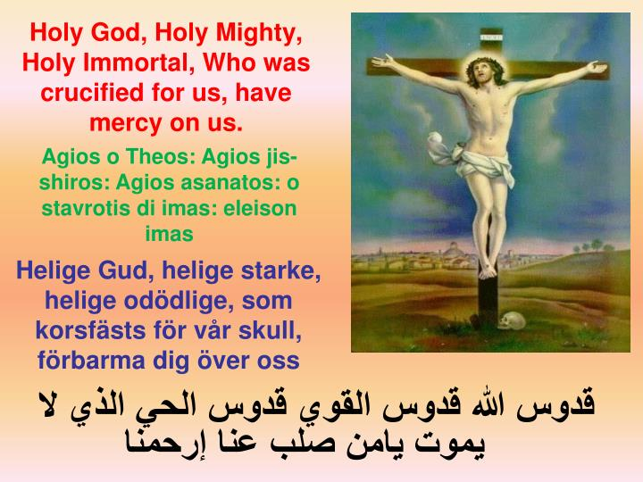 Holy God, Holy Mighty, Holy Immortal, Who was crucified for us, have mercy on us.