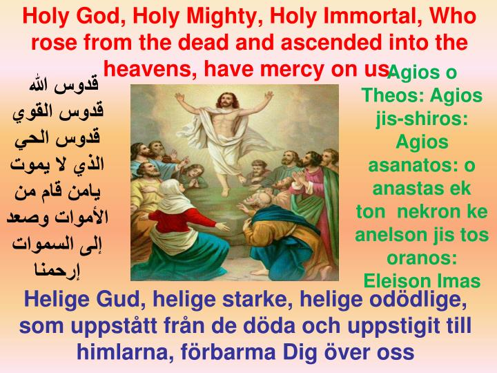 Holy God, Holy Mighty, Holy Immortal, Who rose from the dead and ascended into the heavens, have mercy on us.