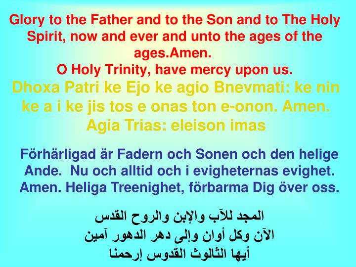 Glory to the Father and to the Son and to The Holy Spirit, now and ever and unto the ages of the ages.Amen.