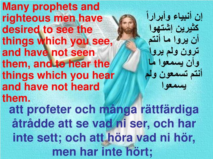 Many prophets and righteous men have desired to see the things which you see, and have not seen them, and to hear the things which you hear and have not heard them.