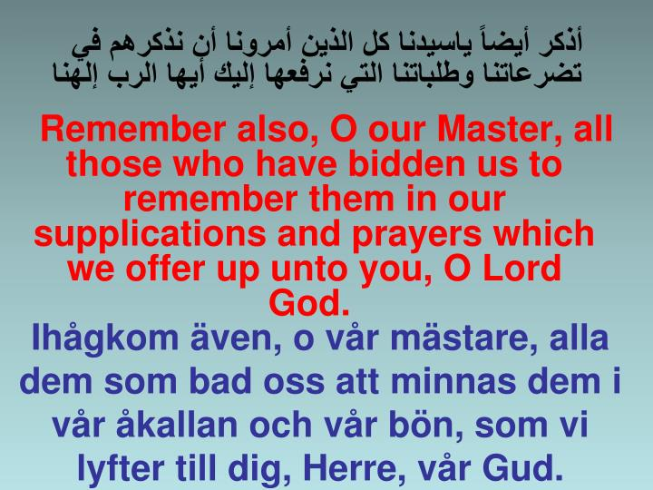 Remember also, O our Master, all those who have bidden us to remember them in our supplications and prayers which we offer up unto you, O Lord God.