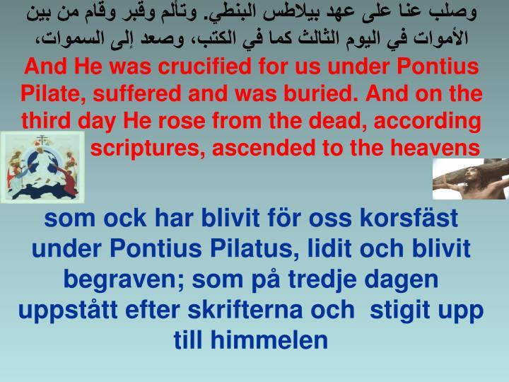 وصلب عنا على عهد بيلاطس البنطي. وتألم وقبر وقام من بين الأموات في اليوم الثالث كما في الكتب، وصعد إلى السموات،