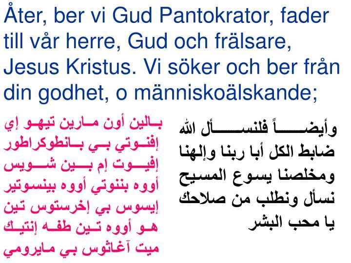 Åter, ber vi Gud Pantokrator, fader till vår herre, Gud och frälsare, Jesus Kristus. Vi söker och ber från din godhet, o människoälskande;