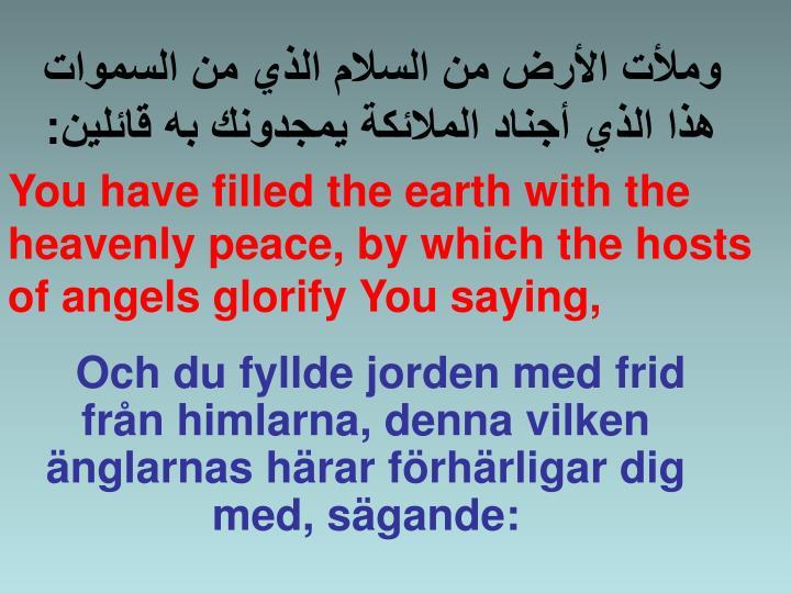 Och du fyllde jorden med frid från himlarna, denna vilken änglarnas härar förhärligar dig med, sägande: