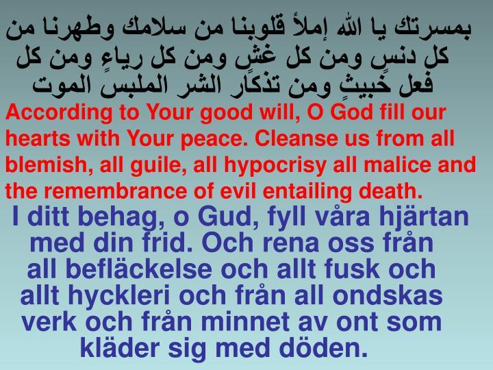 I ditt behag, o Gud, fyll våra hjärtan med din frid. Och rena oss från all befläckelse och allt fusk och allt hyckleri och från all ondskas verk och från minnet av ont som kläder sig med döden.