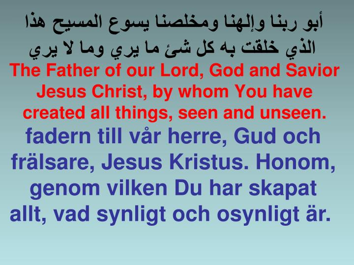 The Father of our Lord, God and Savior Jesus Christ, by whom You have created all things, seen and unseen.