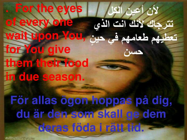 .  For the eyes of every one wait upon You, for You give them their food in due season.
