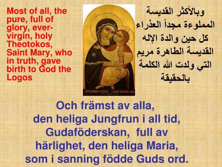 وبالأكثر القديسة المملوءة مجداً العذراء كل حين والدة الإله القديسة الطاهرة مريم التي ولدت الله الكلمة بالحقيقة