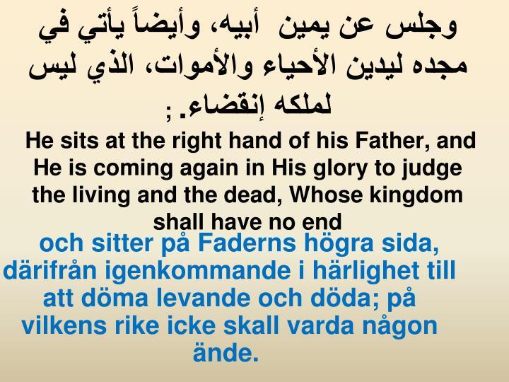 وجلس عن يمين أبيه، وأيضاً يأتي في مجده ليدين الأحياء والأموات، الذي ليس لملكه إنقضاء.