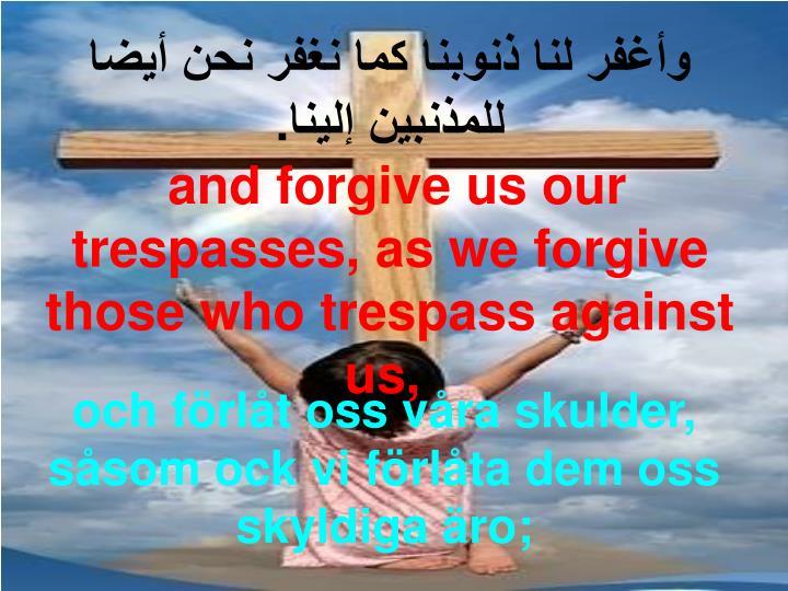 وأغفر لنا ذنوبنا كما نغفر نحن أيضا للمذنبين إلينا.