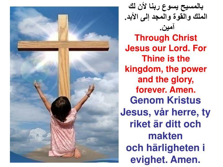 بالمسيح يسوع ربنا لأن لك الملك والقوة والمجد إلى الأبد. آمين.