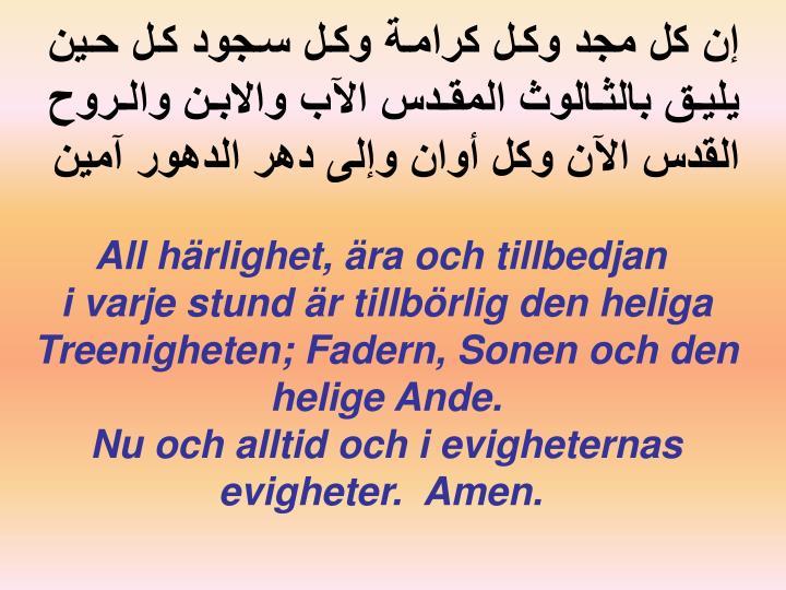 إن كل مجد وكل كرامة وكل سجود كل حين يليق بالثالوث المقدس الآب والابن والروح القدس الآن وكل أوان وإلى دهر الدهور آمين