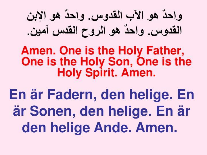 واحدٌ هو الآب القدوس. واحدٌ هو الإبن القدوس. واحدٌ هو الروح القدس آمين.
