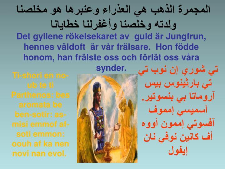 Det gyllene rökelsekaret av  guld är Jungfrun, hennes väldoft  är vår frälsare.  Hon födde honom, han frälste oss och förlät oss våra synder.