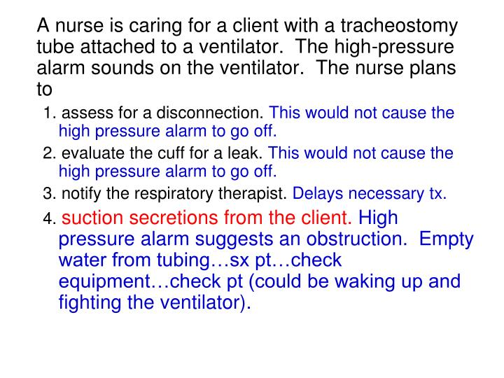A nurse is caring for a client with a tracheostomy tube attached to a ventilator.  The high-pressure alarm sounds on the ventilator.  The nurse plans to