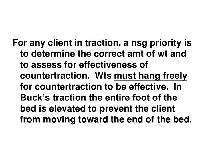 For any client in traction, a nsg priority is to determine the correct amt of wt and to assess for effectiveness of countertraction.  Wts