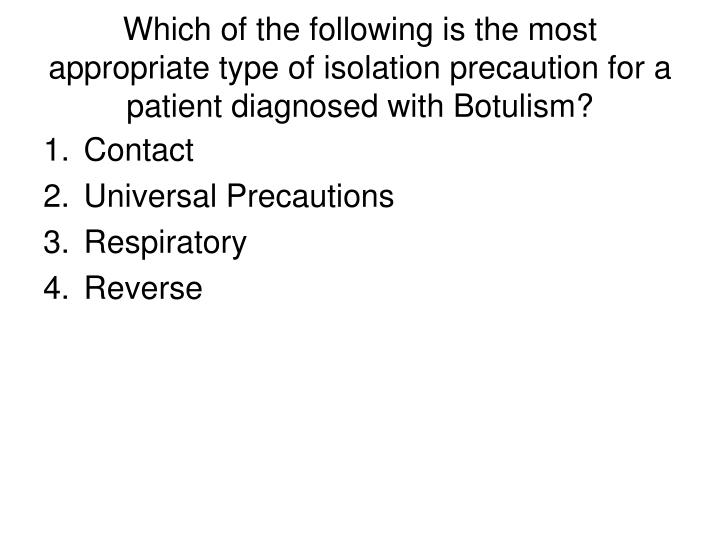Which of the following is the most appropriate type of isolation precaution for a patient diagnosed with Botulism?