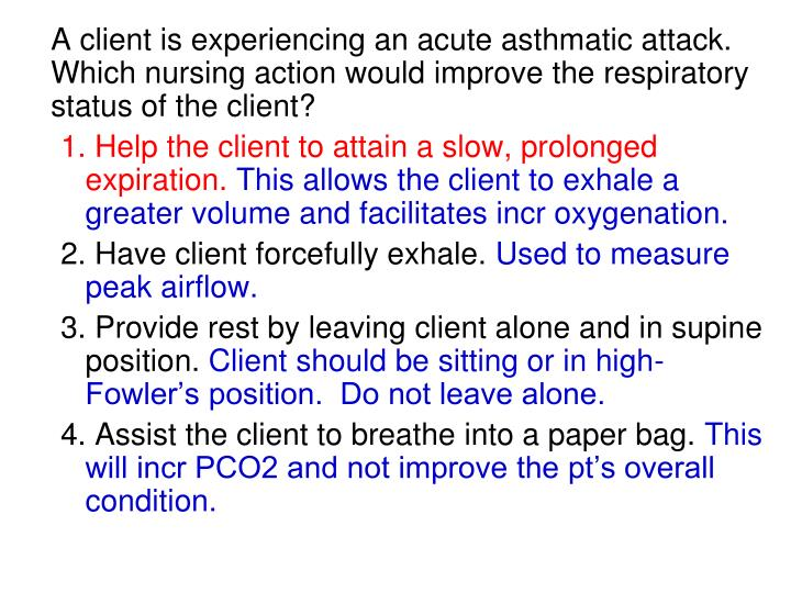 A client is experiencing an acute asthmatic attack. Which nursing action would improve the respiratory status of the client?