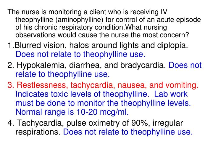 The nurse is monitoring a client who is receiving IV theophylline (aminophylline) for control of an acute episode of his chronic respiratory condition.What nursing observations would cause the nurse the most concern?