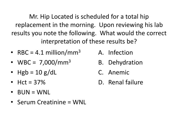 Mr. Hip Located is scheduled for a total hip replacement in the morning.  Upon reviewing his lab results you note the following.  What would the correct interpretation of these results be?