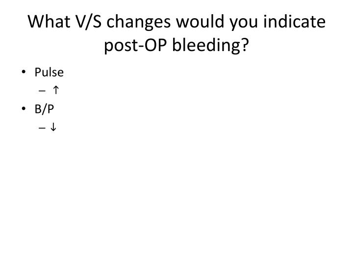 What V/S changes would you indicate post-OP bleeding?