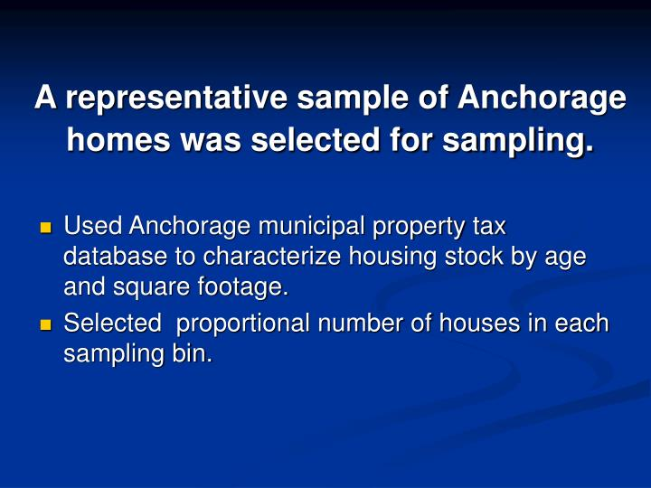 A representative sample of Anchorage homes was selected for sampling.