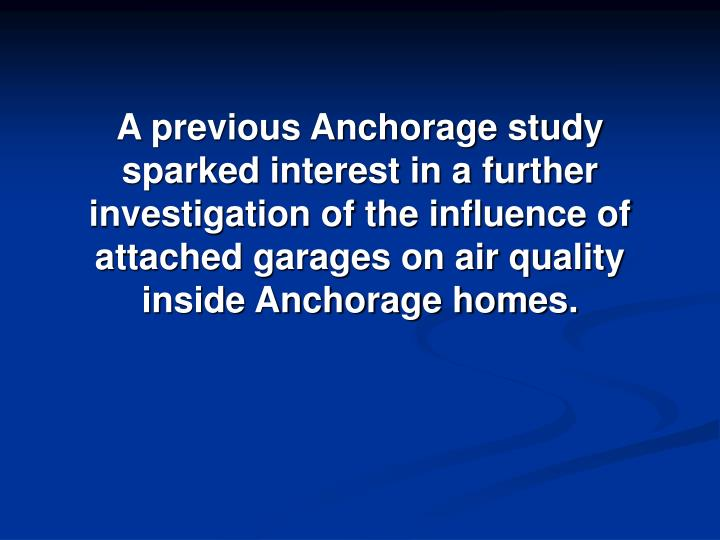 A previous Anchorage study sparked interest in a further investigation of the influence of attached garages on air quality inside Anchorage homes.