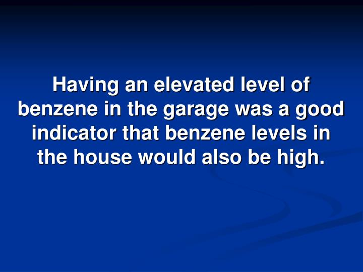 Having an elevated level of benzene in the garage was a good indicator that benzene levels in the house would also be high.