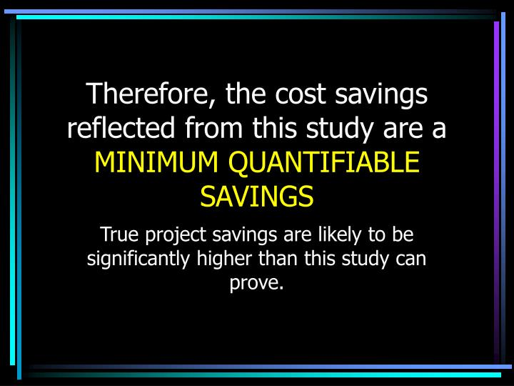 Therefore, the cost savings reflected from this study are a