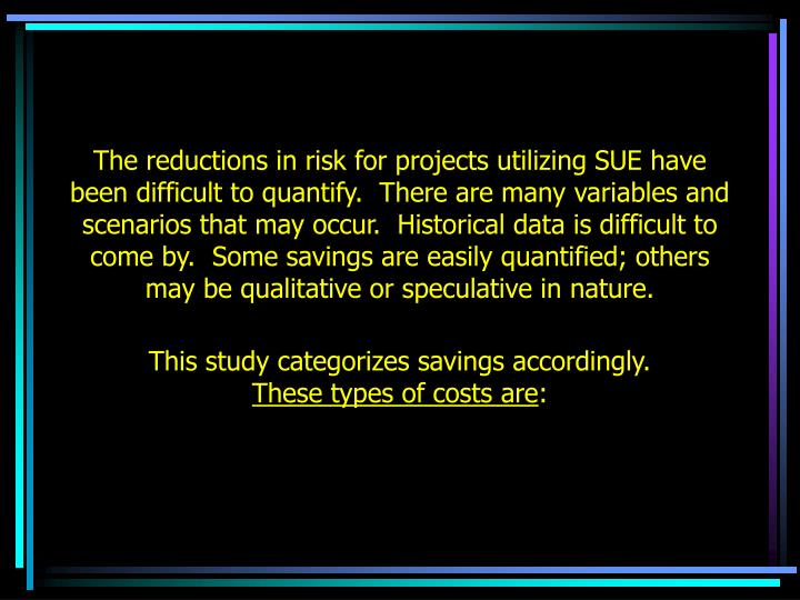 The reductions in risk for projects utilizing SUE have been difficult to quantify.  There are many variables and scenarios that may occur.  Historical data is difficult to come by.  Some savings are easily quantified; others may be qualitative or speculative in nature.