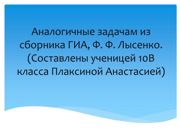 Аналогичные задачам из сборника ГИА, Ф. Ф. Лысенко. (Составлены ученицей 10В класса Плаксиной Анастасией)