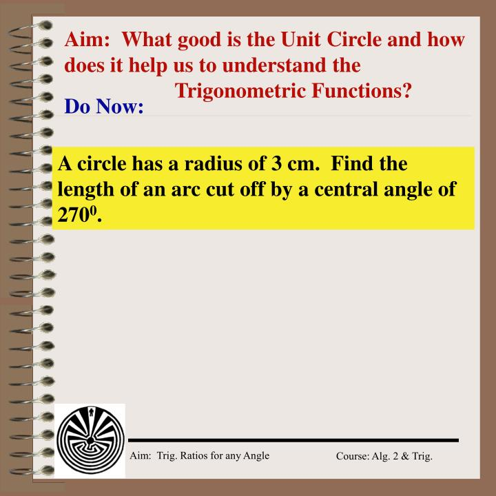 Aim:  What good is the Unit Circle and how does it help us to understand the Trigonometric Functions?