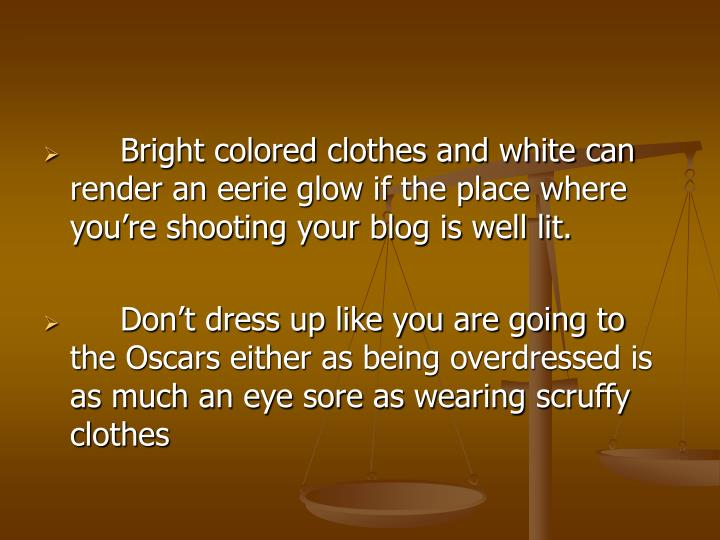 Bright colored clothes and white can render an eerie glow if the place where you're shooting your blog is well lit.